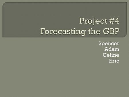 Spencer Adam Celine Eric. FACTORFACTOR IN GREAT BRITAINOUTCOME Relative Interest Rate In Project #3 we predicted an increase in the interest rate A strengthened.