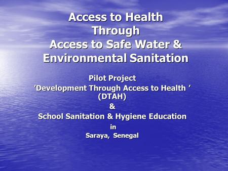 Access to Health Through Access to Safe Water & Environmental Sanitation Access to Health Through Access to Safe Water & Environmental Sanitation Pilot.