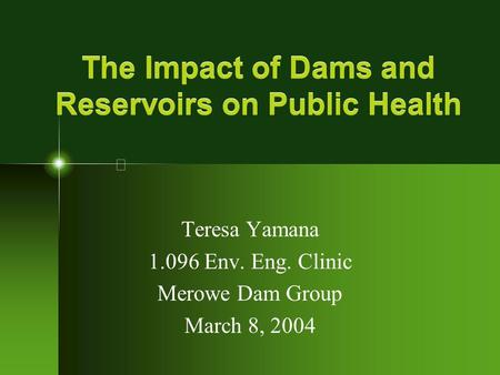 The Impact of Dams and Reservoirs on Public Health Teresa Yamana 1.096 Env. Eng. Clinic Merowe Dam Group March 8, 2004.