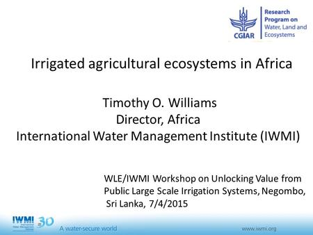 Irrigated agricultural ecosystems in Africa Timothy O. Williams Director, Africa International Water Management Institute (IWMI) WLE/IWMI Workshop on Unlocking.