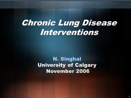 1 Chronic Lung Disease Interventions N. Singhal University of Calgary November 2006.