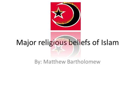 Major religious beliefs of Islam By: Matthew Bartholomew.