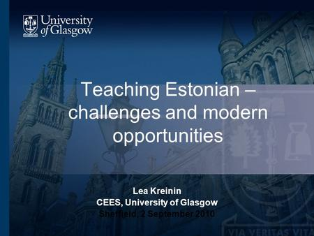 Teaching Estonian – challenges and modern opportunities Lea Kreinin CEES, University of Glasgow Sheffield, 2 September 2010.