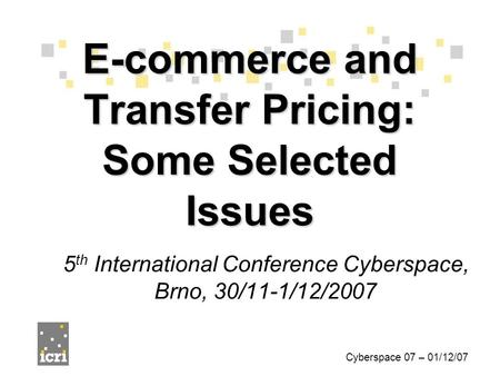 5 th International Conference Cyberspace, Brno, 30/11-1/12/2007 E-commerce and Transfer Pricing: Some Selected Issues Cyberspace 07 – 01/12/07.