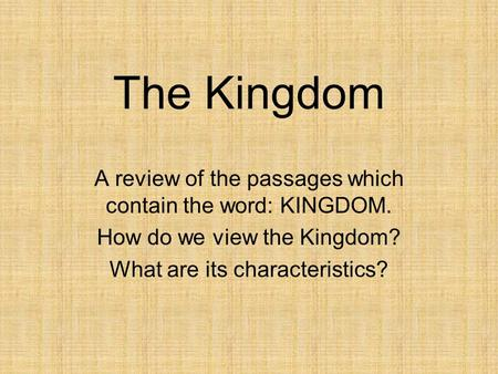 The Kingdom A review of the passages which contain the word: KINGDOM. How do we view the Kingdom? What are its characteristics?