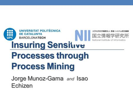 Insuring Sensitive Processes through Process Mining Jorge Munoz-Gama Isao Echizen Jorge Munoz-Gama and Isao Echizen.