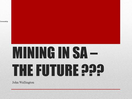 MINING IN SA – THE FUTURE ??? John Wallington Ownership.