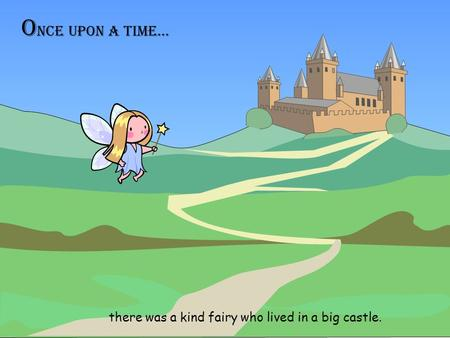 O nce upon a time… there was a kind fairy who lived in a big castle.
