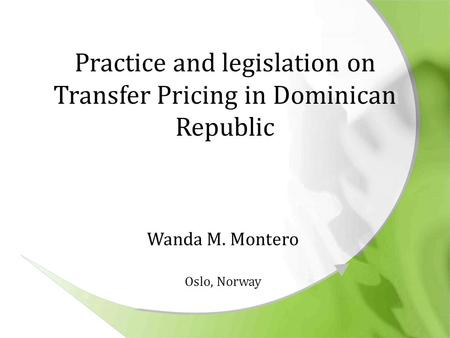 Practice and legislation on Transfer Pricing in Dominican Republic Wanda M. Montero Oslo, Norway.