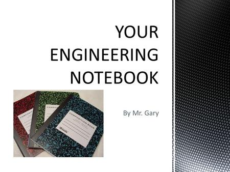 By Mr. Gary.  Keeping notes during class is a task that you have come to expect.  A record of your work helps you to explain to others what you were.
