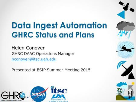 Data Ingest Automation GHRC Status and Plans Helen Conover GHRC DAAC Operations Manager Presented at ESIP Summer Meeting 2015.