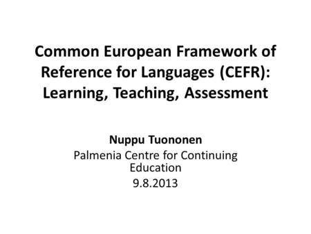 Common European Framework of Reference for Languages (CEFR): Learning, Teaching, Assessment Nuppu Tuononen Palmenia Centre for Continuing Education 9.8.2013.