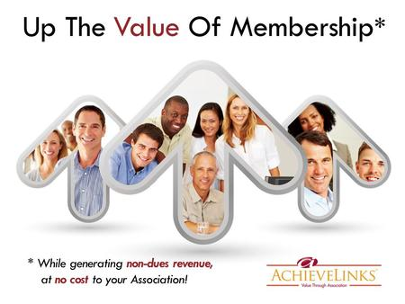 Up The Value Of Membership * * While generating non-dues revenue, at no cost to your Association!