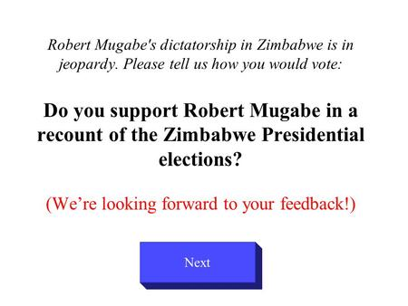 Robert Mugabe's dictatorship in Zimbabwe is in jeopardy. Please tell us how you would vote: Do you support Robert Mugabe in a recount of the Zimbabwe Presidential.