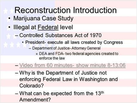 Reconstruction Introduction Marijuana Case StudyMarijuana Case Study Illegal at Federal levelIllegal at Federal level –Controlled Substances Act of 1970.