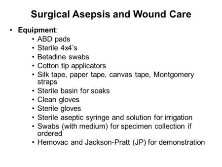 Surgical Asepsis and Wound Care Equipment: ABD pads Sterile 4x4's Betadine swabs Cotton tip applicators Silk tape, paper tape, canvas tape, Montgomery.