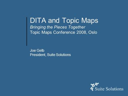 DITA and Topic Maps Bringing the Pieces Together Topic Maps Conference 2008, Oslo Joe Gelb President, Suite Solutions.