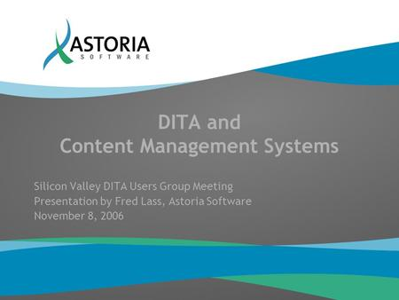 DITA and Content Management Systems Silicon Valley DITA Users Group Meeting Presentation by Fred Lass, Astoria Software November 8, 2006.