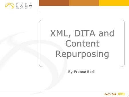 XML, DITA and Content Repurposing By France Baril.