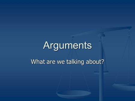 Arguments What are we talking about?. What do we mean? An argument is not a fight or a quarrel. An argument is not a fight or a quarrel. It can be a pleasurable.