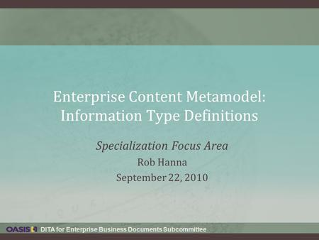 DITA for Enterprise Business Documents Subcommittee Enterprise Content Metamodel: Information Type Definitions Specialization Focus Area Rob Hanna September.