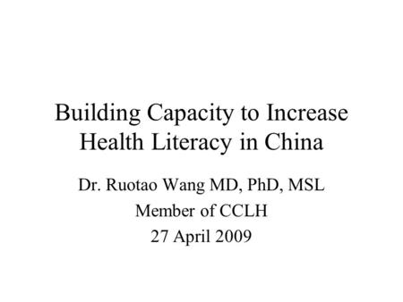 Building Capacity to Increase Health Literacy in China Dr. Ruotao Wang MD, PhD, MSL Member of CCLH 27 April 2009.