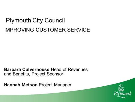 Plymouth City Council IMPROVING CUSTOMER SERVICE Barbara Culverhouse Head of Revenues and Benefits, Project Sponsor Hannah Metson Project Manager.