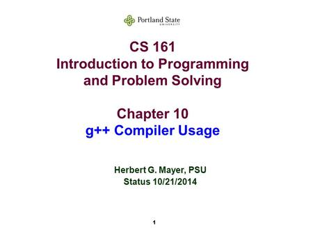 1 CS 161 Introduction to Programming and Problem Solving Chapter 10 g++ Compiler Usage Herbert G. Mayer, PSU Status 10/21/2014.