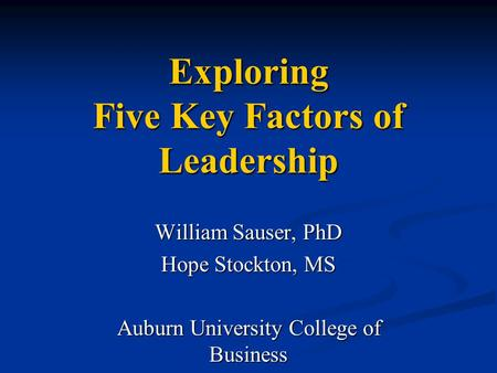 Exploring Five Key Factors of Leadership William Sauser, PhD Hope Stockton, MS Auburn University College of Business.