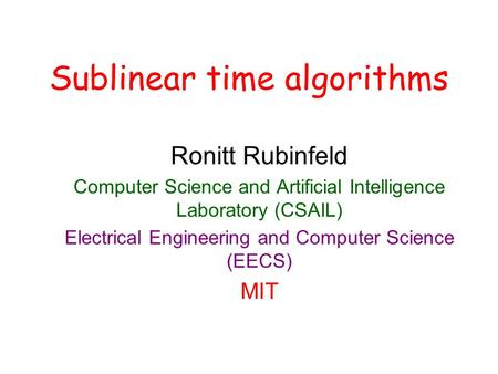 Sublinear time algorithms Ronitt Rubinfeld Computer Science and Artificial Intelligence Laboratory (CSAIL) Electrical Engineering and Computer Science.
