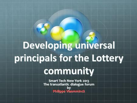 Developing universal principals for the Lottery community Smart Tech New York 2013 The transatlantic dialogue forum by Philippe Vlaemminck.