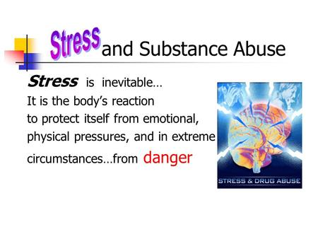 And Substance Abuse Stress is inevitable… It is the body's reaction to protect itself from emotional, physical pressures, and in extreme circumstances…from.