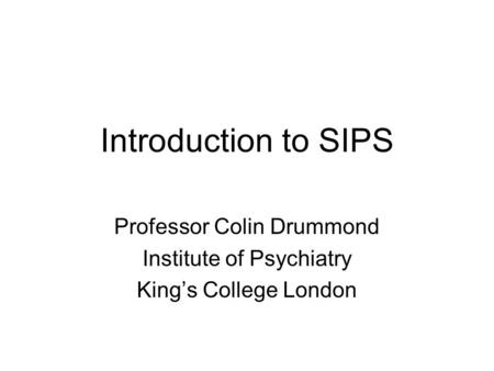 Introduction to SIPS Professor Colin Drummond Institute of Psychiatry King's College London.