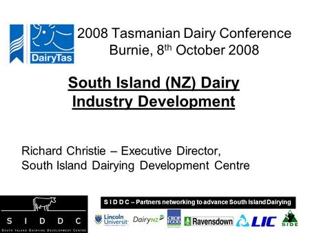 2008 Tasmanian Dairy Conference Burnie, 8 th October 2008 South Island (NZ) Dairy Industry Development Richard Christie – Executive Director, South Island.