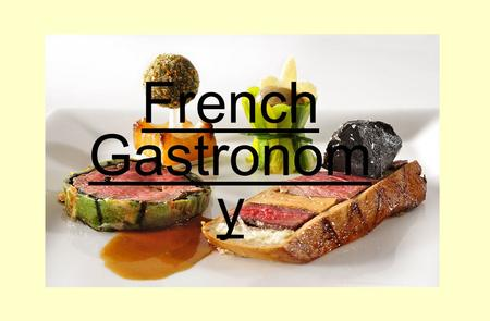 French Gastronom y. French cooking is famous over the world for its flavour and refinement and it has many styles of gastronomies. In France, people practice.