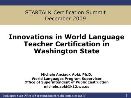 Washington State Office of Superintendent of Public Instruction (OSPI) 1 STARTALK Certification Summit December 2009 Innovations in World Language Teacher.