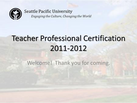 Teacher Professional Certification 2011-2012 Welcome! Thank you for coming. Seattle Pacific University Engaging the Culture, Changing the World.