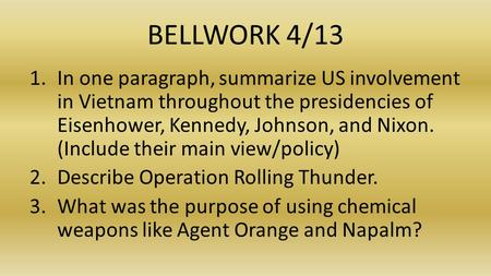 BELLWORK 4/13 1.In one paragraph, summarize US involvement in Vietnam throughout the presidencies of Eisenhower, Kennedy, Johnson, and Nixon. (Include.