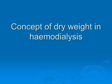 Concept of dry weight in haemodialysis. Introduction   Achieving and maintaining dry-weight appears to be An effective but forgotten strategy in Controlling.