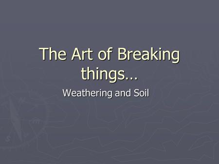 The Art of Breaking things… Weathering and Soil. Weathering ► Weathering is the physical breakdown (disintegration) and chemical alteration (decomposition)
