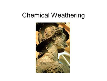 Chemical Weathering. Weathering What is weathering? –Weathering is the disintegration and decomposition of rock at or near the surface of the earth.