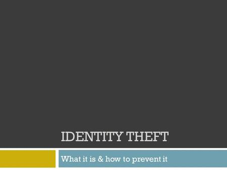 IDENTITY THEFT What it is & how to prevent it. What is identity theft?  Identity theft happens when someone steals your personal information & uses it.
