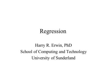 Regression Harry R. Erwin, PhD School of Computing and Technology University of Sunderland.