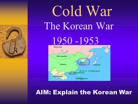 Cold War The Korean War 1950 -1953 AIM: Explain the Korean War.