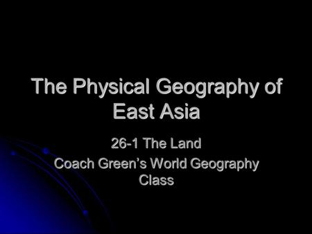 The Physical Geography of East Asia 26-1 The Land Coach Green's World Geography Class.