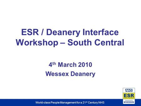 World-class People Management for a 21 st Century NHS ESR / Deanery Interface Workshop – South Central 4 th March 2010 Wessex Deanery.