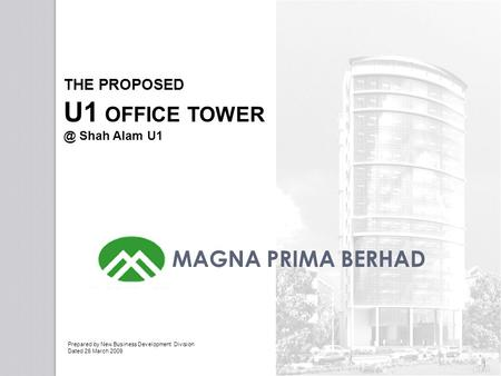 1 THE PROPOSED U1 OFFICE Shah Alam U1 MAGNA PRIMA BERHAD Prepared by New Business Development Division Dated 26 March 2009.