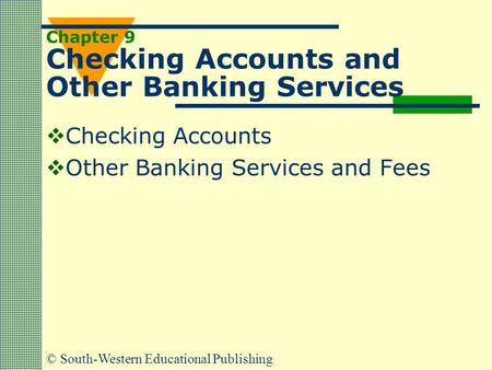 © South-Western Educational Publishing Chapter 9 Checking Accounts and Other Banking Services  Checking Accounts  Other Banking Services and Fees.
