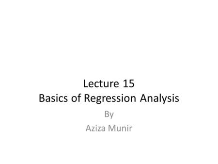 Lecture 15 Basics of Regression Analysis By Aziza Munir.