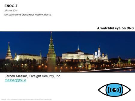 ENOG-7 27 May 2014 Moscow Marriott Grand Hotel, Moscow, Russia IPv6 Golden Networks Jeroen Massar, Farsight Security, Inc. A watchful eye.